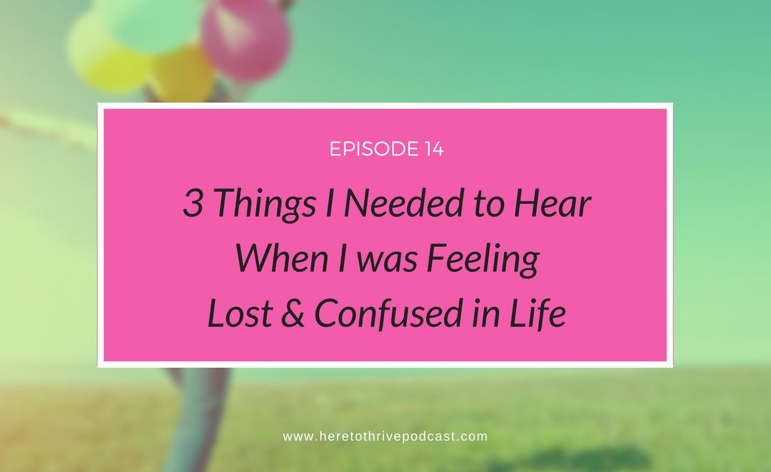 #14: 3 Things I Needed to Hear When I was Feeling Lost & Confused in Life