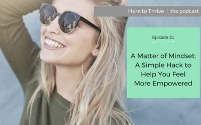 #31. A Matter of Mindset – A Simple Hack to Help You Feel More Empowered