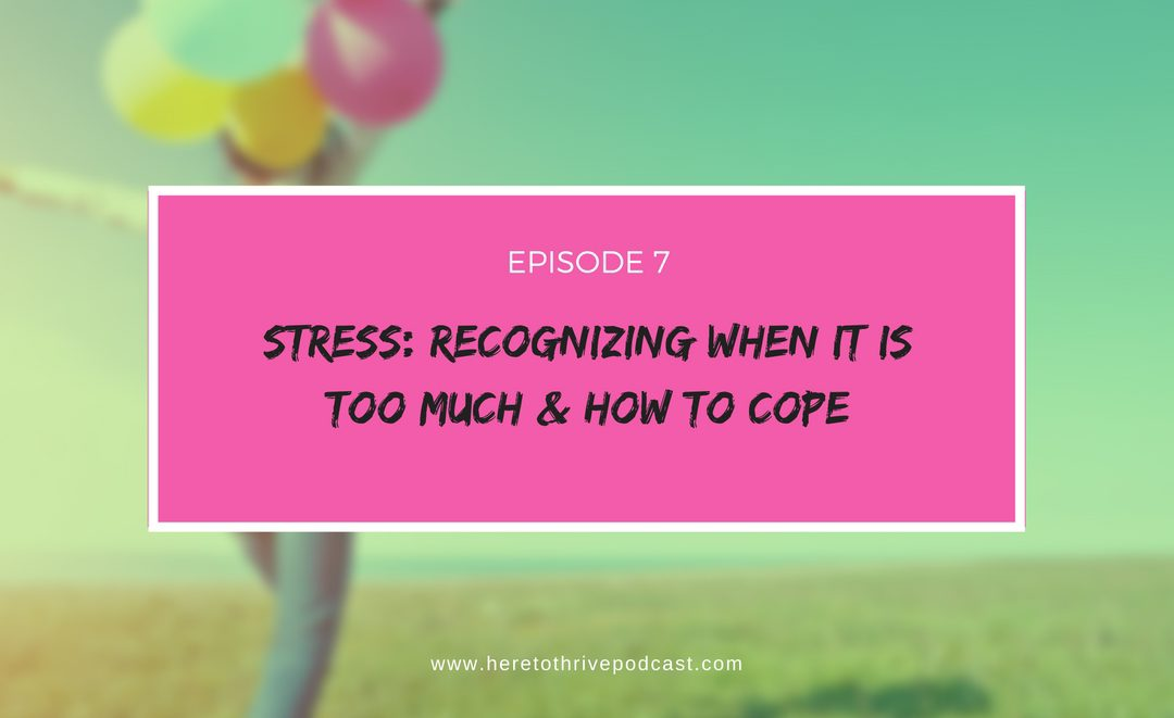 #7: Stress – Recognizing When it is Too Much & How to Cope