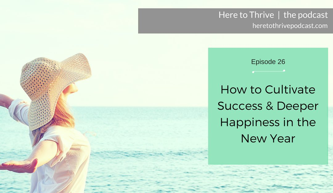 #26. How to Cultivate Success & Deeper Happiness in the New Year